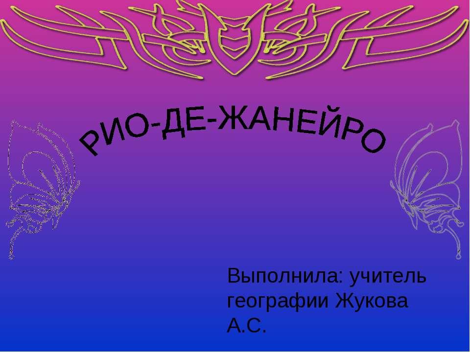 Выполнила: учитель географии Жукова А.С.