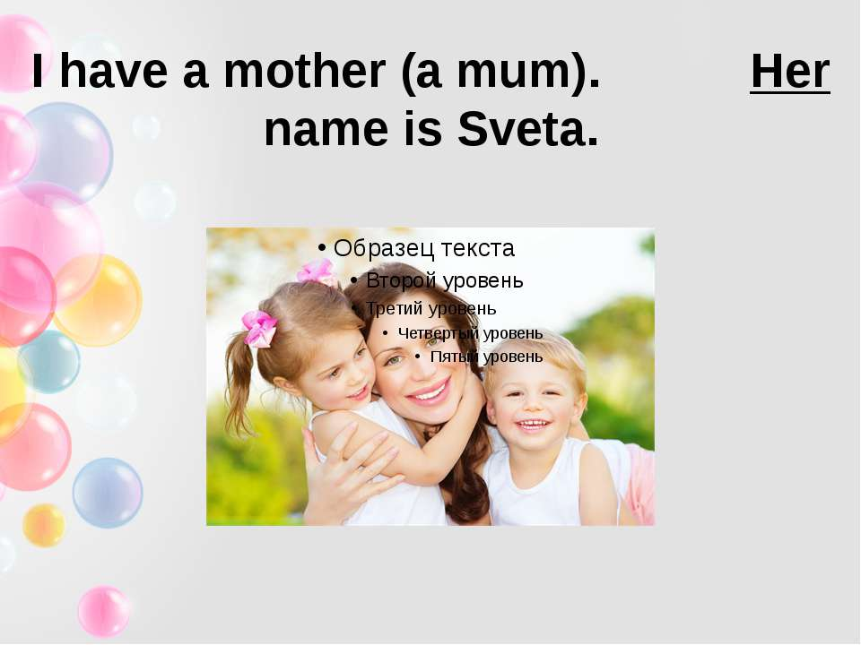 I have a mother (a mum). Her name is Sveta.