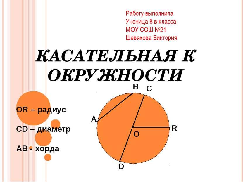 КАСАТЕЛЬНАЯ К ОКРУЖНОСТИ . О А В С D R ОR – радиус СD – диаметр AB - хорда Ра...