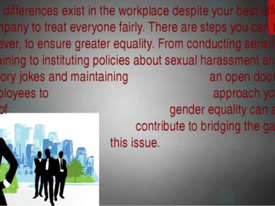 Gender differences exist in the workplace despite your best efforts as a comp...