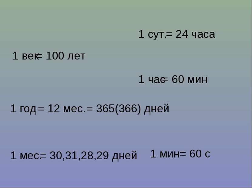 1 век = 100 лет 1 год = 12 мес. 1 мес. = 365(366) дней = 30,31,28,29 дней 1 с...