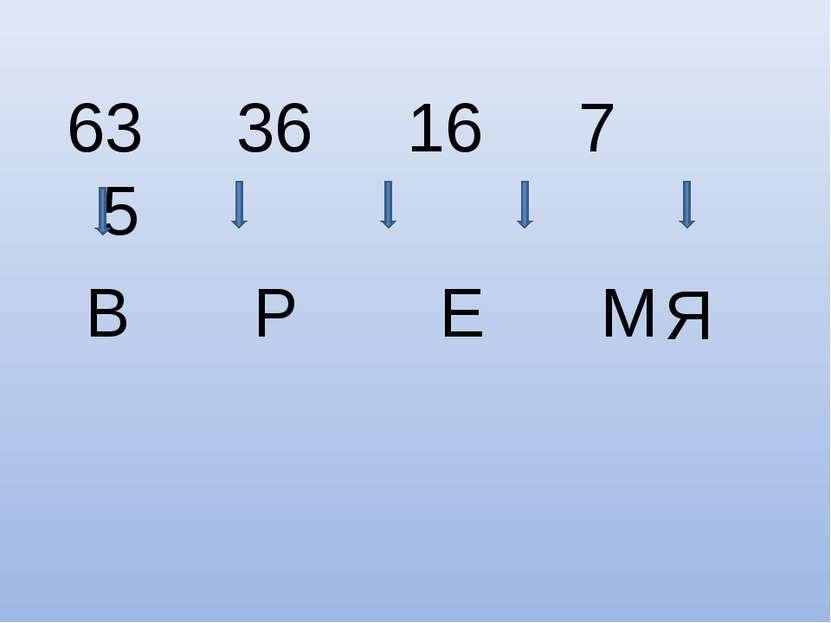 63 36 16 7 5 В Р Е М Я