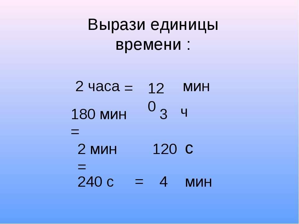 Вырази единицы времени : 2 часа мин 180 мин = 2 мин = 240 с = 120 = 3 ч 120 с...