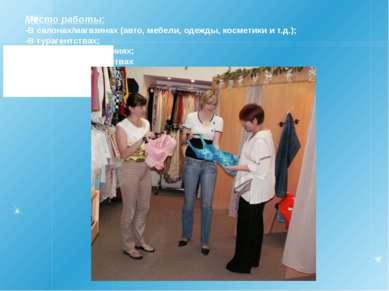Место работы: -В салонах/магазинах (авто, мебели, одежды, косметики и т.д.); ...