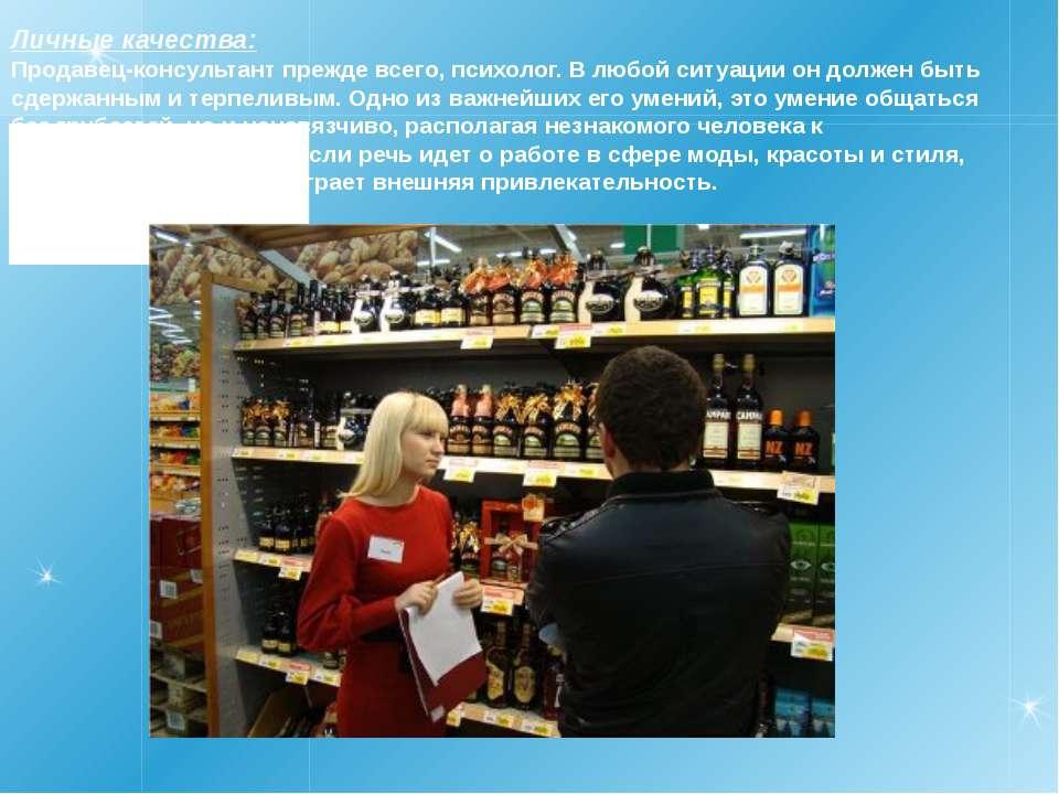Личные качества: Продавец-консультант прежде всего, психолог. В любой ситуаци...