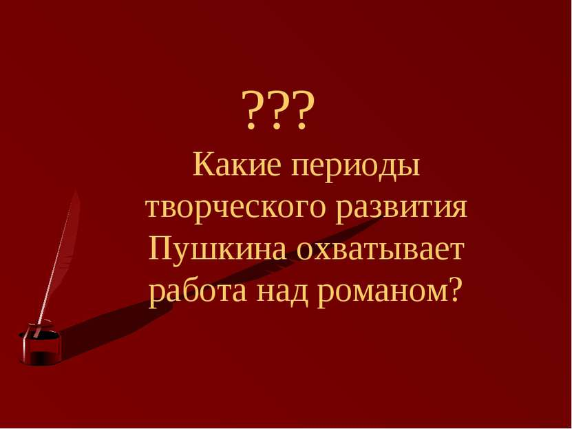??? Какие периоды творческого развития Пушкина охватывает работа над романом?