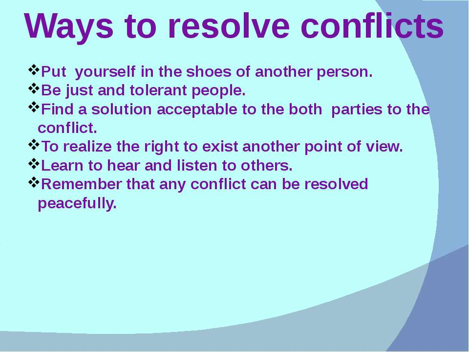 Ways to resolve conflicts Put yourself in the shoes of another person. Be jus...