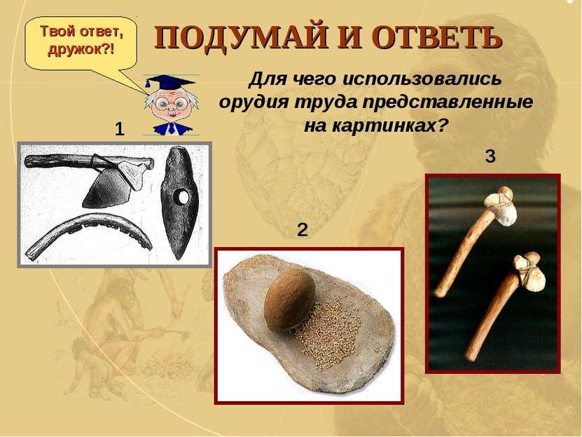 ПОДУМАЙ И ОТВЕТЬ Для чего использовались орудия труда представленные на карти...