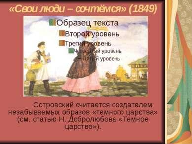 «Свои люди – сочтёмся» (1849) Островский считается создателем незабываемых об...