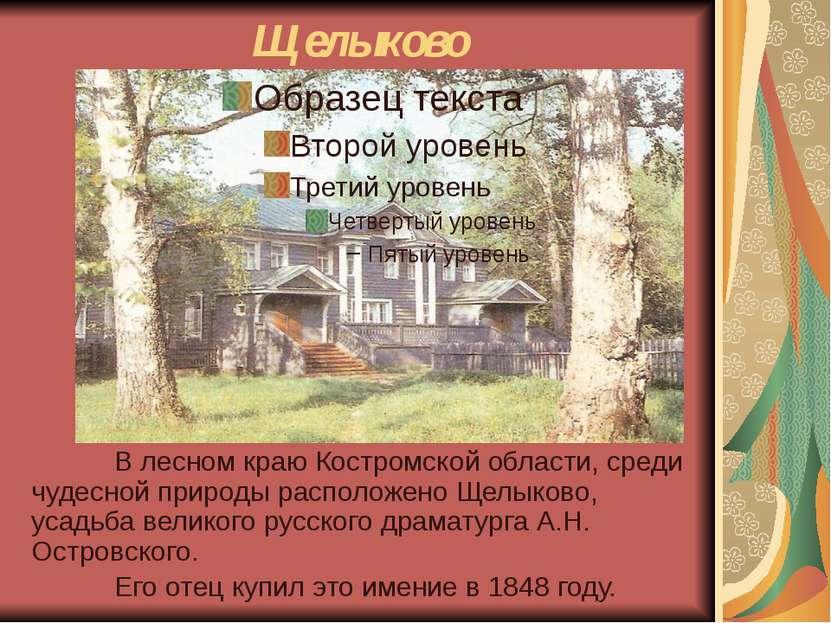 Щелыково В лесном краю Костромской области, среди чудесной природы расположен...