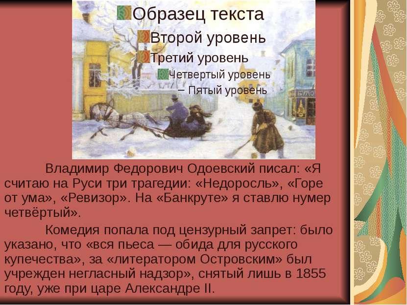 Владимир Федорович Одоевский писал: «Я считаю на Руси три трагедии: «Недоросл...