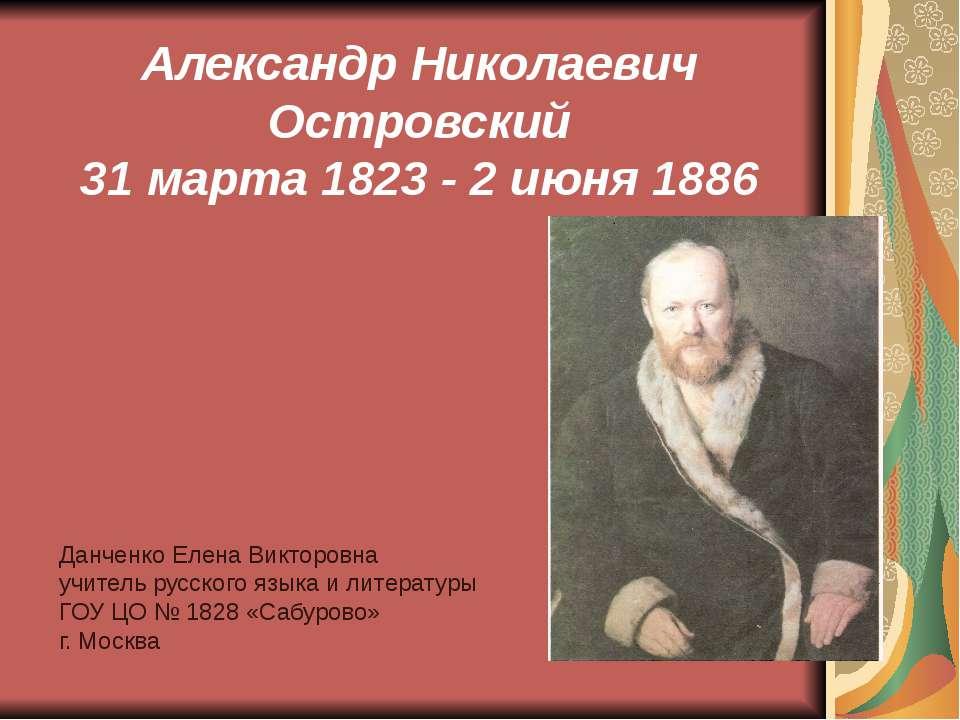 Александр Николаевич Островский 31 марта 1823 - 2 июня 1886 Данченко Елена Ви...