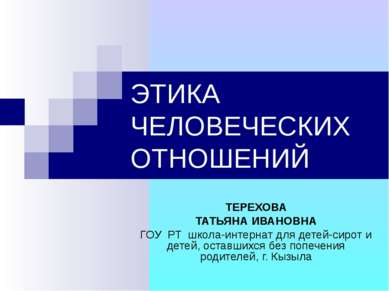 ЭТИКА ЧЕЛОВЕЧЕСКИХ ОТНОШЕНИЙ ТЕРЕХОВА ТАТЬЯНА ИВАНОВНА ГОУ РТ школа-интернат ...