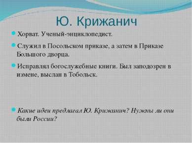 Ю. Крижанич Хорват. Ученый-энциклопедист. Служил в Посольском приказе, а зате...