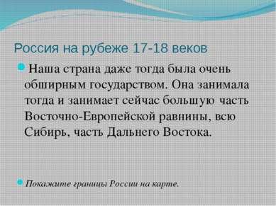 Россия на рубеже 17-18 веков Наша страна даже тогда была очень обширным госуд...
