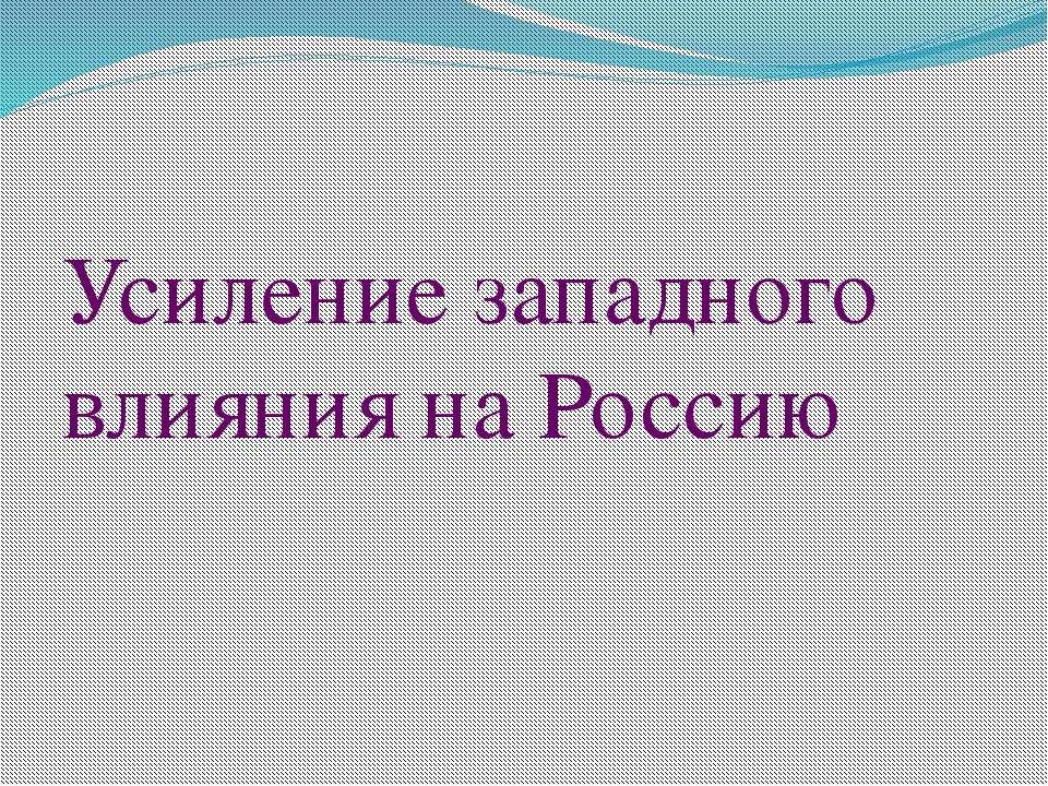 Усиление западного влияния на Россию