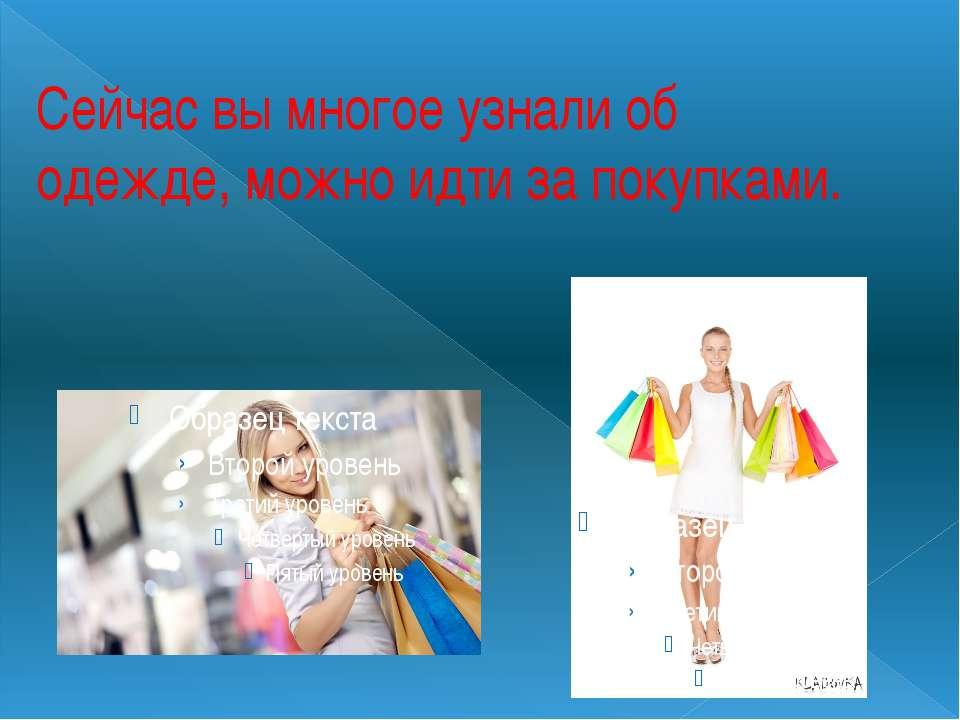 Сейчас вы многое узнали об одежде, можно идти за покупками.