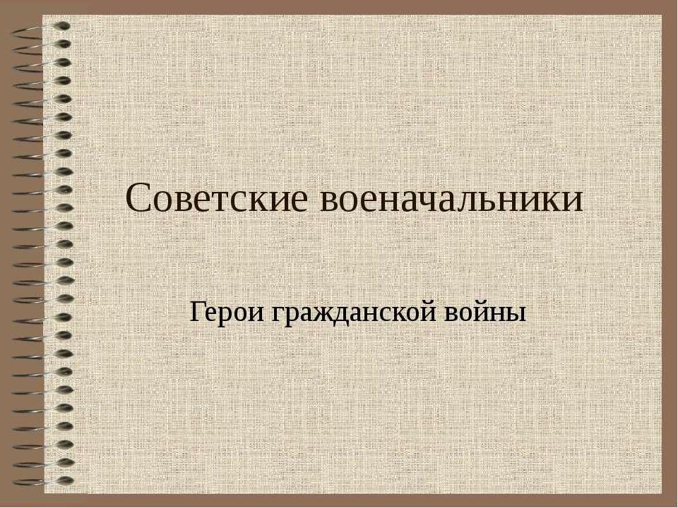 Советские военачальники Герои гражданской войны