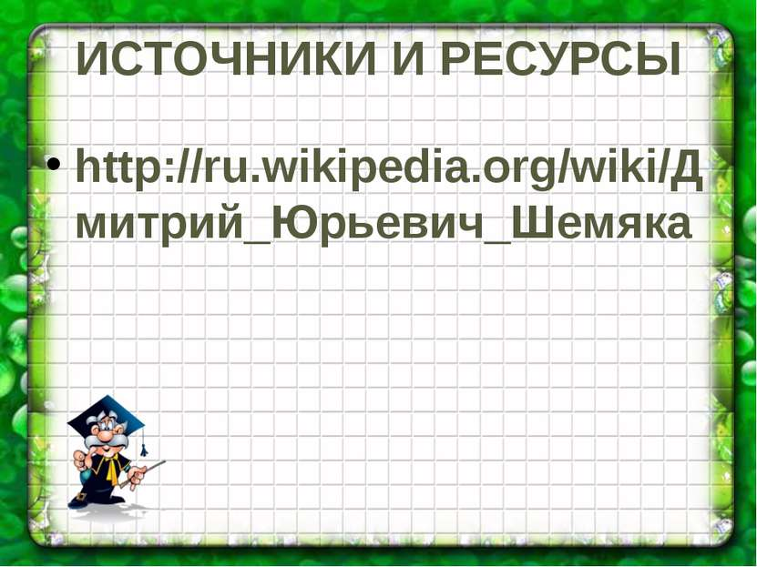 ИСТОЧНИКИ И РЕСУРСЫ http://ru.wikipedia.org/wiki/Дмитрий_Юрьевич_Шемяка