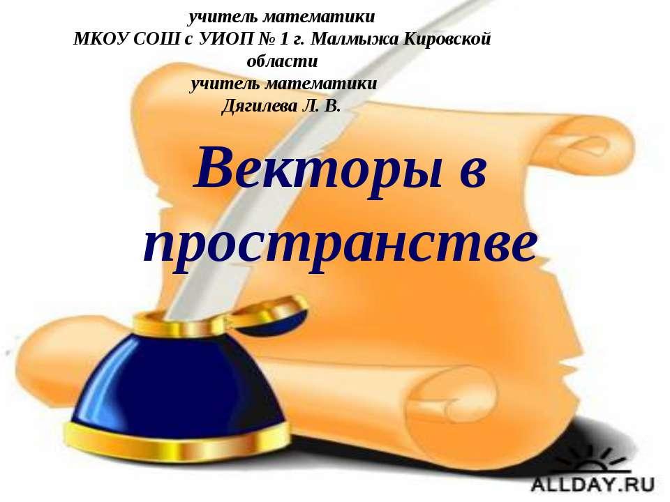 Векторы в пространстве учитель математики МКОУ СОШ с УИОП № 1 г. Малмыжа Киро...