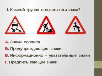 1. К какой группе относятся эти знаки? А. Знаки сервиса Б. Предупреждающие зн...