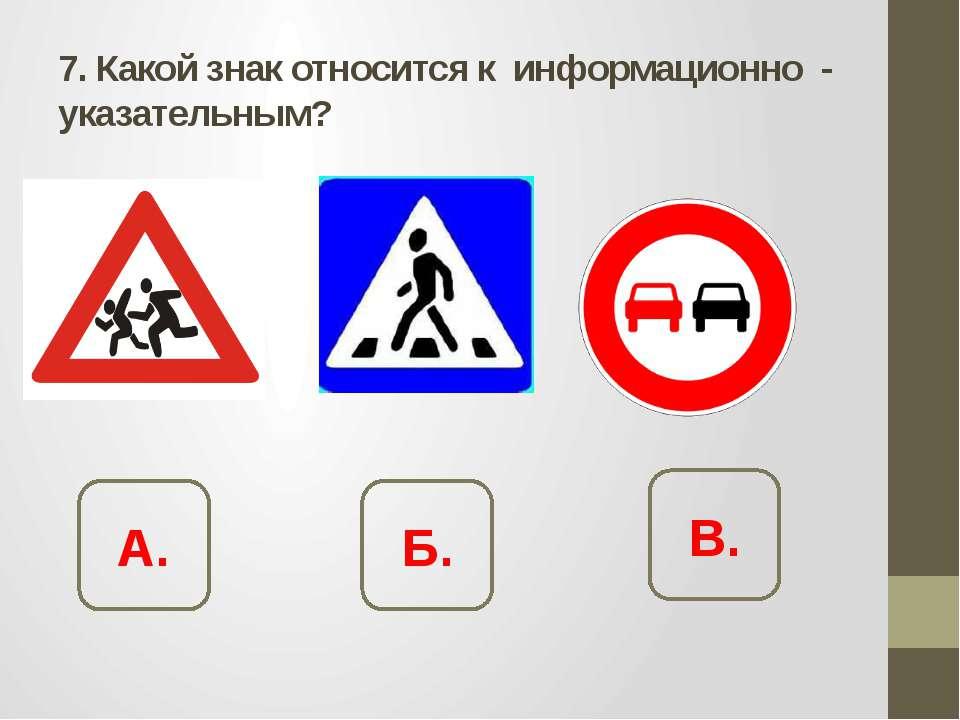 7. Какой знак относится к информационно - указательным? А. Б. В.