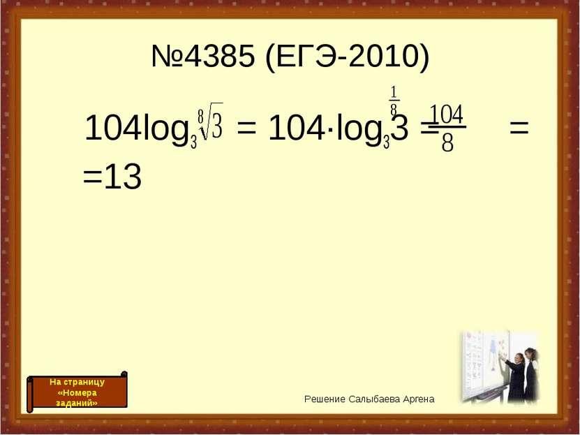 №4385 (ЕГЭ-2010) 104log3 = 104·log33 = = =13 Решение Салыбаева Аргена На стра...