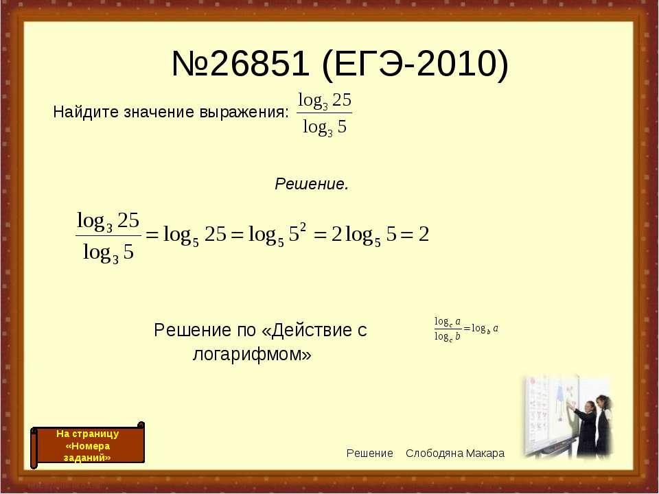 №26851 (ЕГЭ-2010) Решение по «Действие с логарифмом» Решение Слободяна Макара...