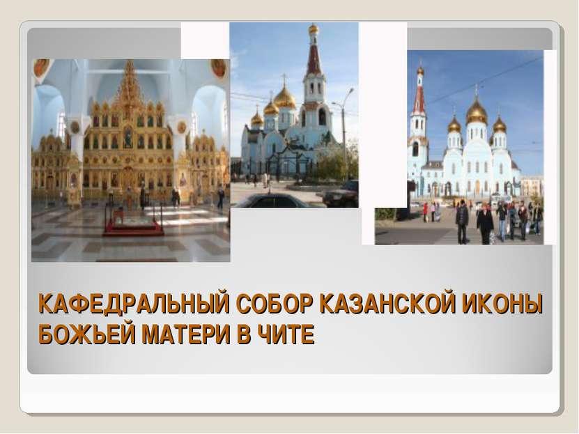 КАФЕДРАЛЬНЫЙ СОБОР КАЗАНСКОЙ ИКОНЫ БОЖЬЕЙ МАТЕРИ В ЧИТЕ
