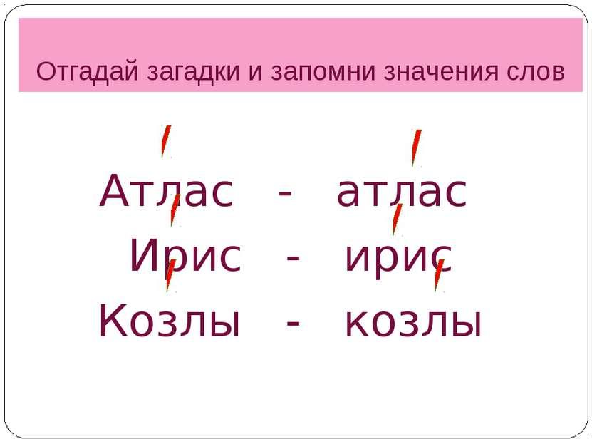 Отгадай загадки и запомни значения слов Атлас - атлас Ирис - ирис Козлы - козлы