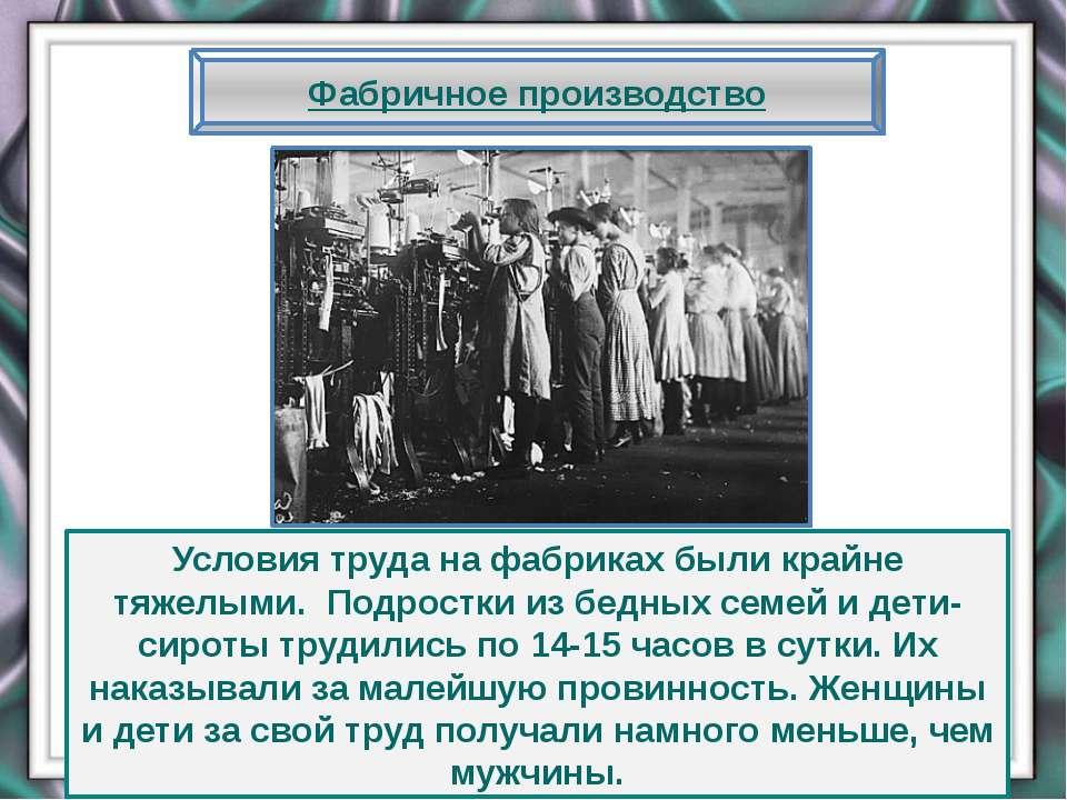 Фабричное производство Условия труда на фабриках были крайне тяжелыми. Подрос...