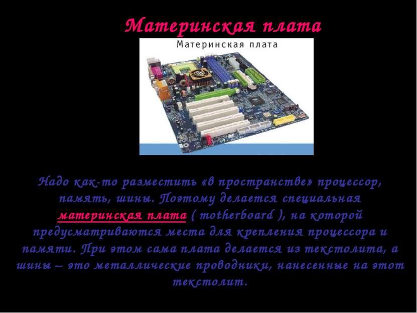 Материнская плата Надо как-то разместить «в пространстве» процессор, память, ...