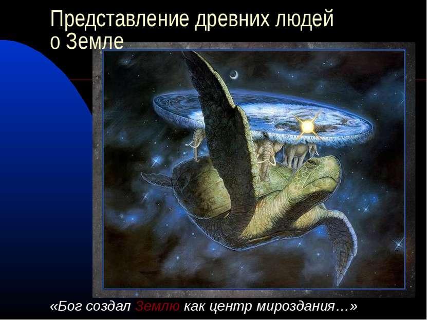 Представление древних людей о Земле «Бог создал Землю как центр мироздания…»