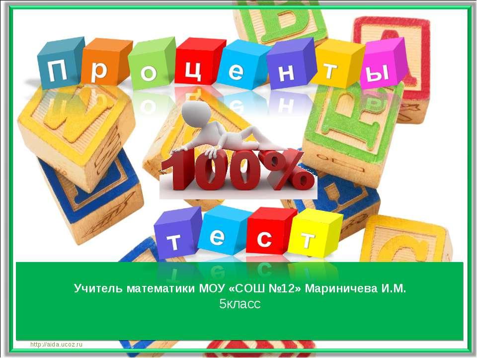 Учитель математики МОУ «СОШ №12» Мариничева И.М. 5класс http://aida.ucoz.ru