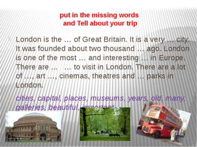 put in the missing words and Tell about your trip London is the … of Great Br...