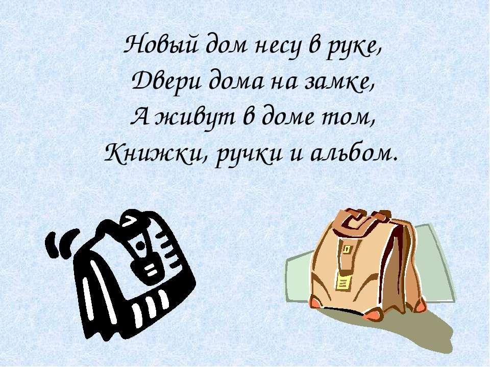 Новый дом несу в руке, Двери дома на замке, А живут в доме том, Книжки, ручки...