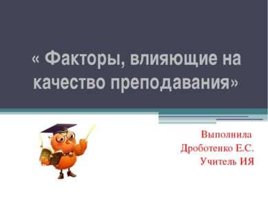 « Факторы, влияющие на качество преподавания» Выполнила Дроботенко Е.С. Учите...