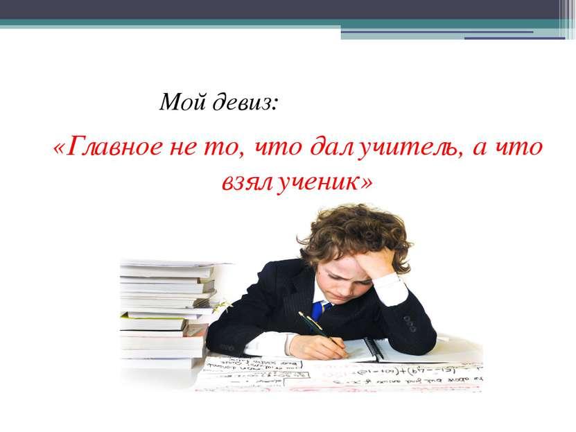 Мой девиз: «Главное не то, что дал учитель, а что взял ученик»