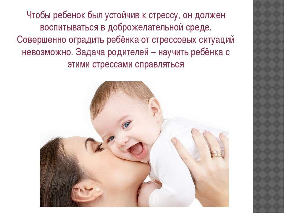 Чтобы ребенок был устойчив к стрессу, он должен воспитываться в доброжелатель...