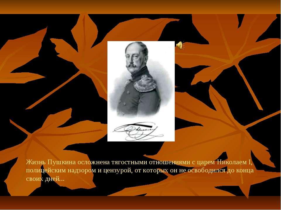 Жизнь Пушкина осложнена тягостными отношениями с царем Николаем I, полицейски...