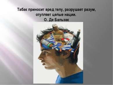 Табак приносит вред телу, разрушает разум, отупляет целые нации. О. Де Бальзак