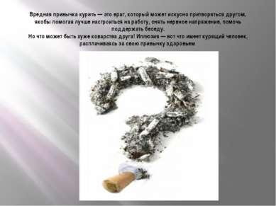 Вредная привычка курить — это враг, который может искусно притворяться другом...