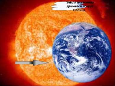 Земля постоянно движется вокруг Солнца.
