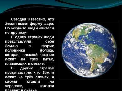 Сегодня известно, что Земля имеет форму шара. Но когда-то люди считали по-дру...