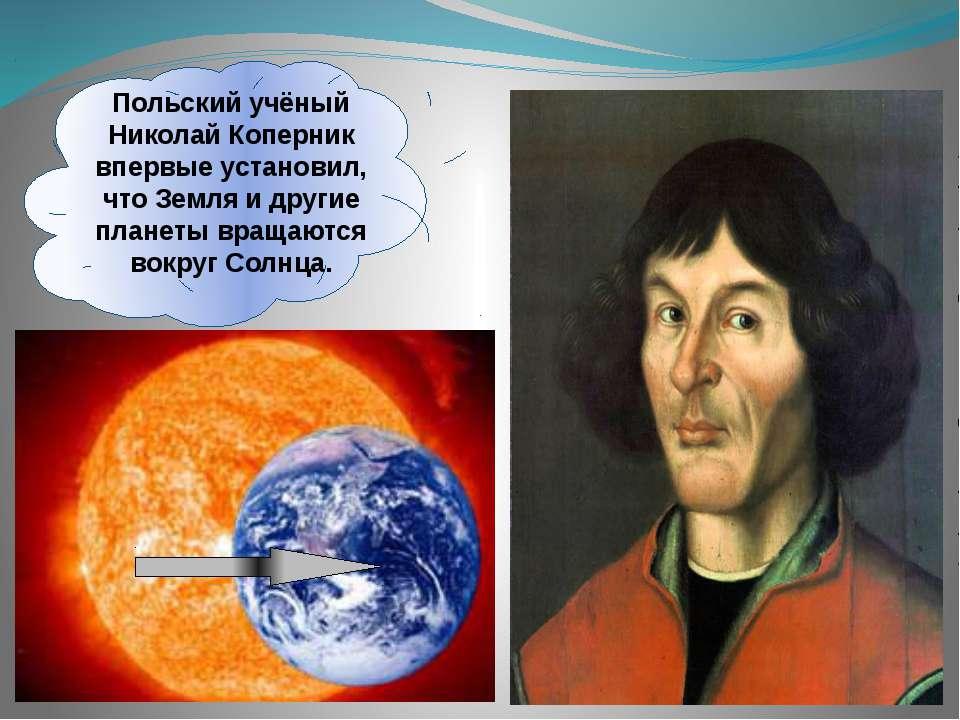 Польский учёный Николай Коперник впервые установил, что Земля и другие планет...
