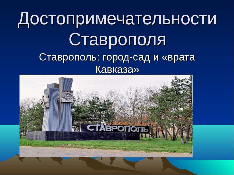 Достопримечательности Ставрополя Ставрополь: город-сад и «врата Кавказа»