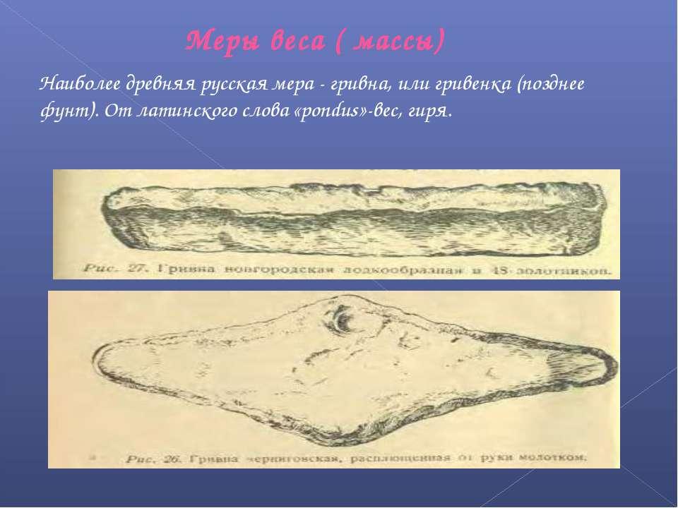 Меры веса ( массы) Наиболее древняя русская мера - гривна, или гривенка (позд...