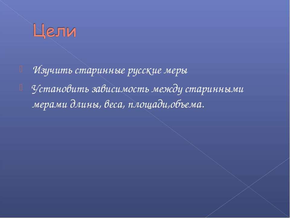 Изучить старинные русские меры Установить зависимость между старинными мерами...
