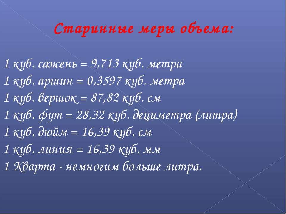 Старинные меры объема: 1 куб. сажень = 9,713 куб. метра 1 куб. аршин = 0,3597...