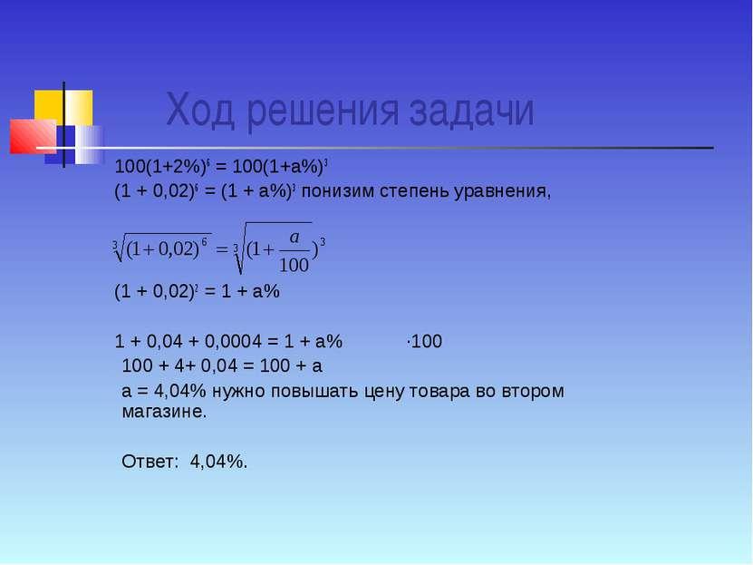 Ход решения задачи 100(1+2%)6 = 100(1+а%)3 (1 + 0,02)6 = (1 + а%)3 понизим ст...